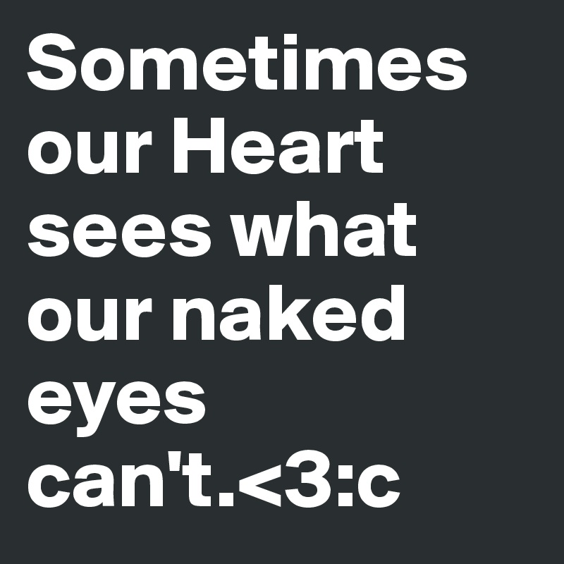 Sometimes our Heart sees what our naked eyes can't.<3:c