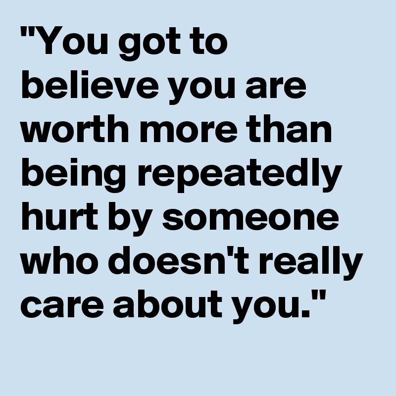 """You got to believe you are worth more than being repeatedly hurt by someone who doesn't really care about you."""