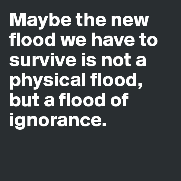 Maybe the new flood we have to survive is not a physical flood, but a flood of ignorance.