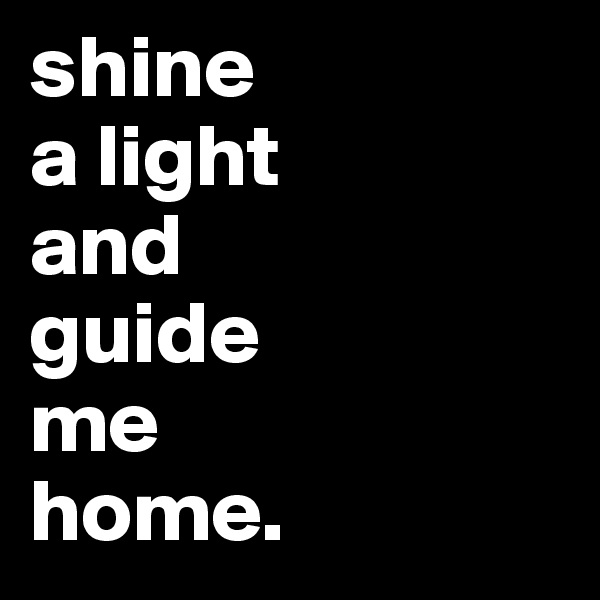 shine a light  and  guide  me  home.