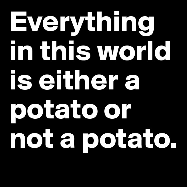 Everything in this world is either a potato or not a potato.