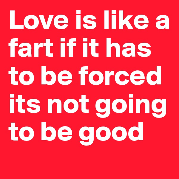 Love is like a fart if it has to be forced its not going to be good