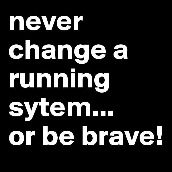 never change a running sytem... or be brave!