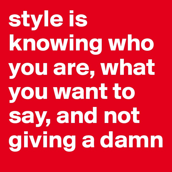style is knowing who you are, what you want to say, and not giving a damn