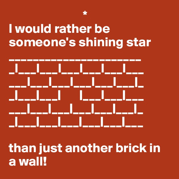 * I would rather be someone's shining star ______________________ _l___l___l___l___l___l___ ___l___l___l___l___l___ _ _ ___ ___         ___l___ ___ ___ ___ ___ ___ ___ ___ _ _ ___ ___ ___ ___ ___ ___  than just another brick in a wall!