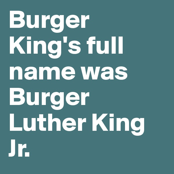 Burger King's full name was Burger Luther King Jr.