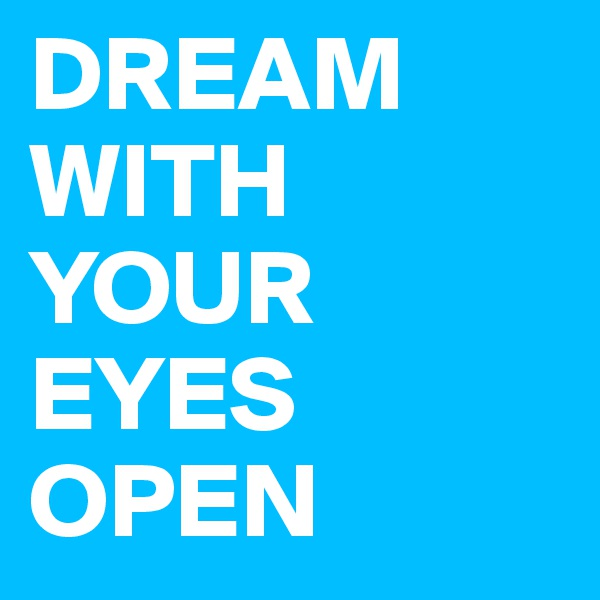DREAM WITH YOUR EYES OPEN
