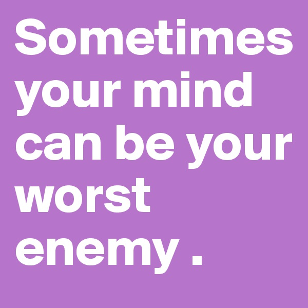 Sometimes your mind can be your worst enemy .