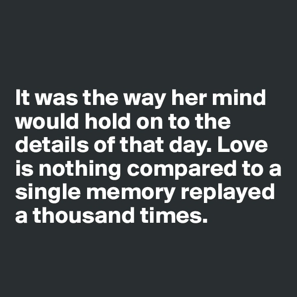 It was the way her mind would hold on to the details of that day. Love is nothing compared to a single memory replayed a thousand times.