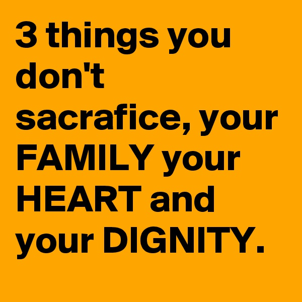 3 things you don't sacrafice, your FAMILY your HEART and your DIGNITY.