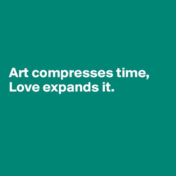 Art compresses time,  Love expands it.