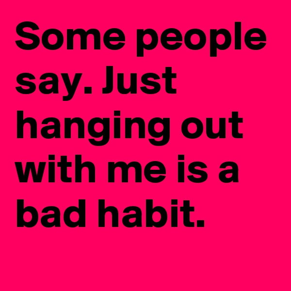 Some people say. Just hanging out with me is a bad habit.