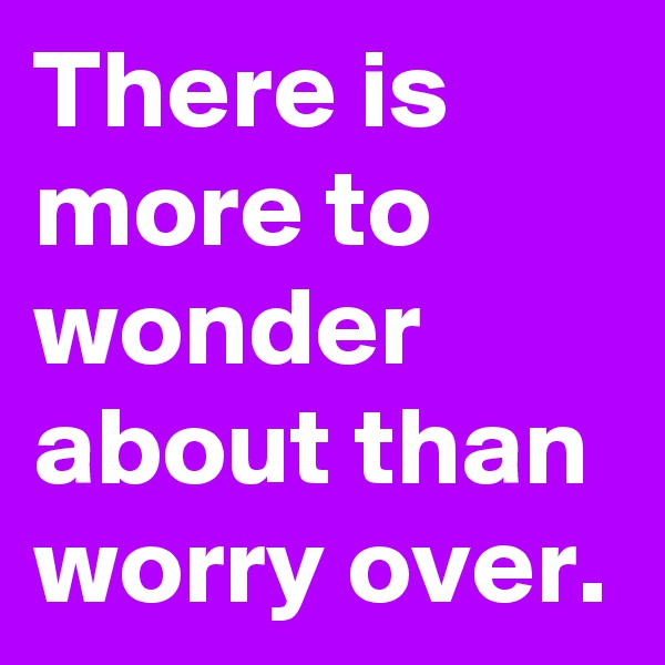 There is more to wonder about than worry over.