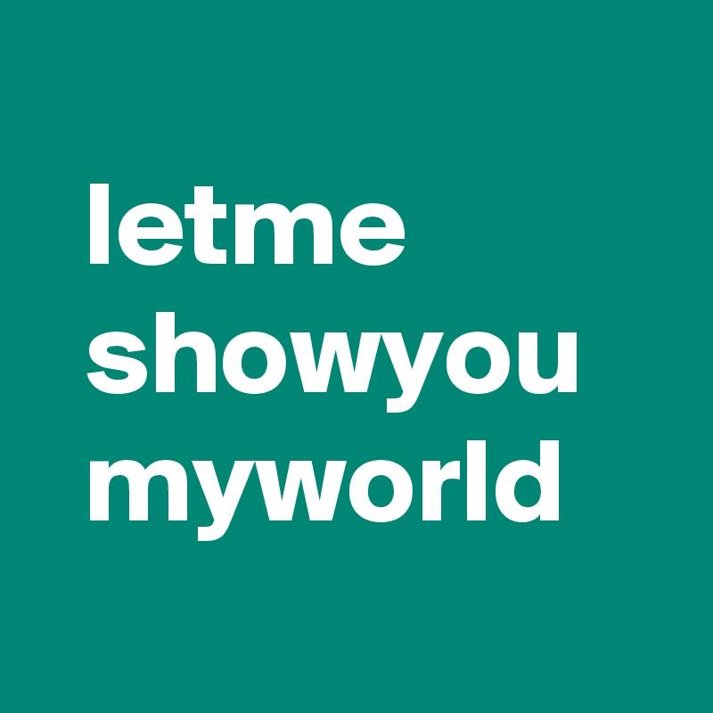 letme   showyou   myworld