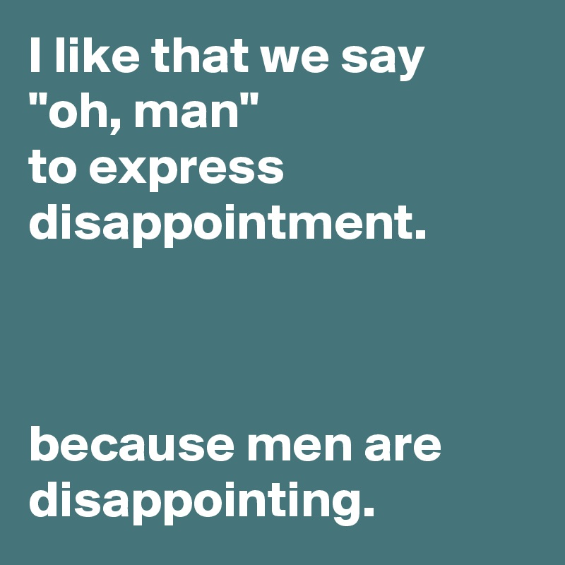 i like that we say oh man to express disappointment because men