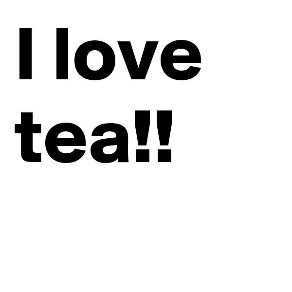 I love tea!!