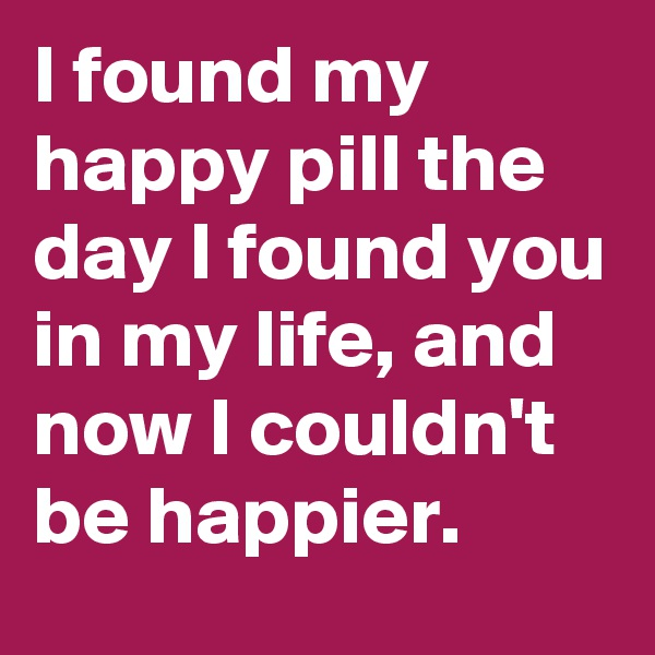 I found my happy pill the day I found you in my life, and now I couldn't be happier.