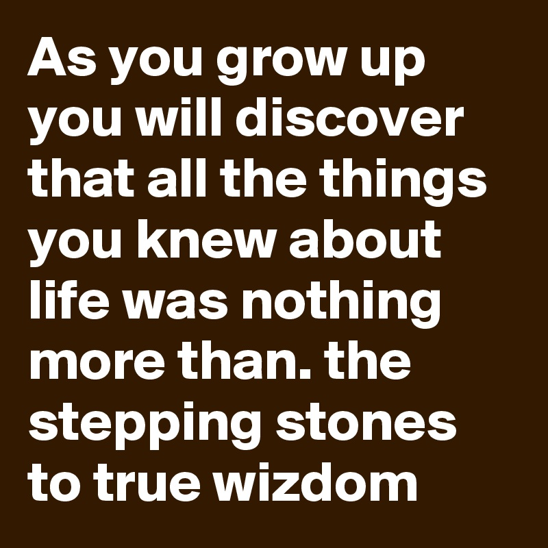 As you grow up you will discover that all the things you knew about life was nothing more than. the stepping stones to true wizdom