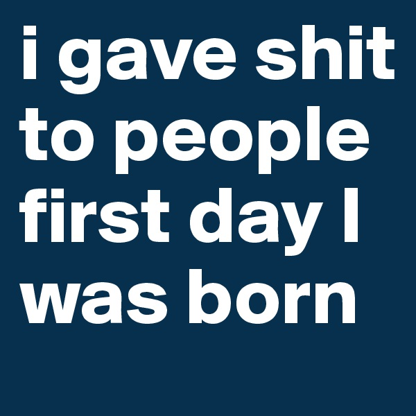 i gave shit to people first day I was born
