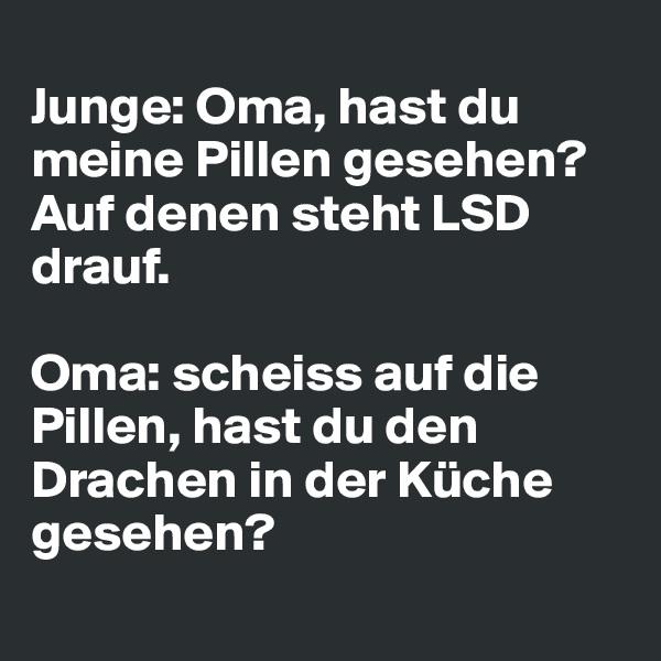 Junge: Oma, hast du meine Pillen gesehen? Auf denen steht LSD drauf.  Oma: scheiss auf die Pillen, hast du den Drachen in der Küche gesehen?