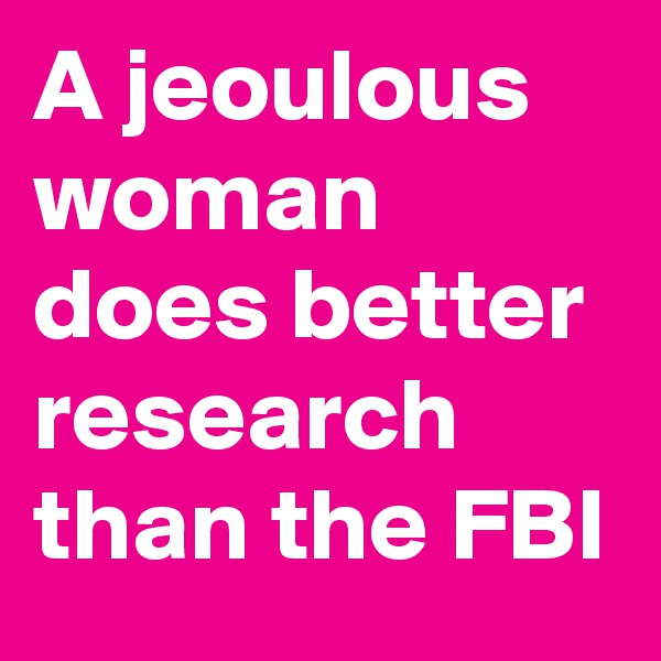A jeoulous woman does better research than the FBI