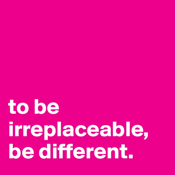 to be irreplaceable, be different.