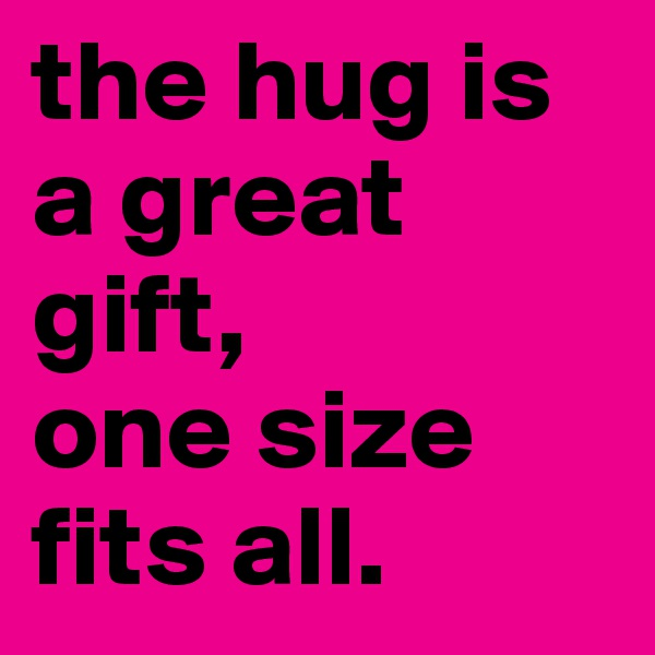 the hug is a great gift, one size fits all.