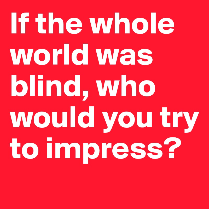 If the whole world was blind, who would you try to impress?