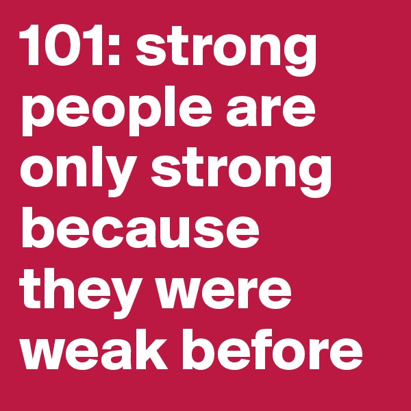 101: strong people are only strong because they were weak before