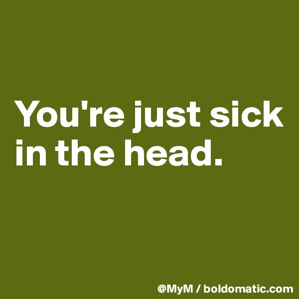 You're just sick in the head.