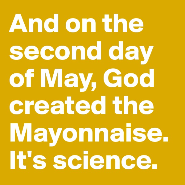 And on the second day of May, God created the Mayonnaise. It's science.