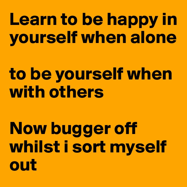 Learn to be happy in yourself when alone   to be yourself when with others  Now bugger off whilst i sort myself out