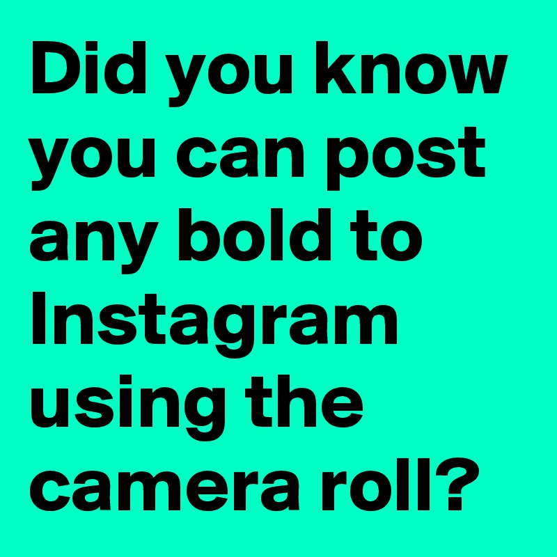 Did you know you can post any bold to Instagram using the camera roll?