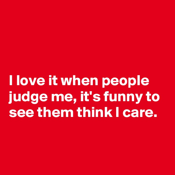 I love it when people judge me, it's funny to see them think I care.