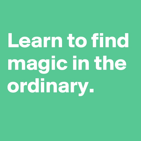 Learn to find magic in the ordinary.