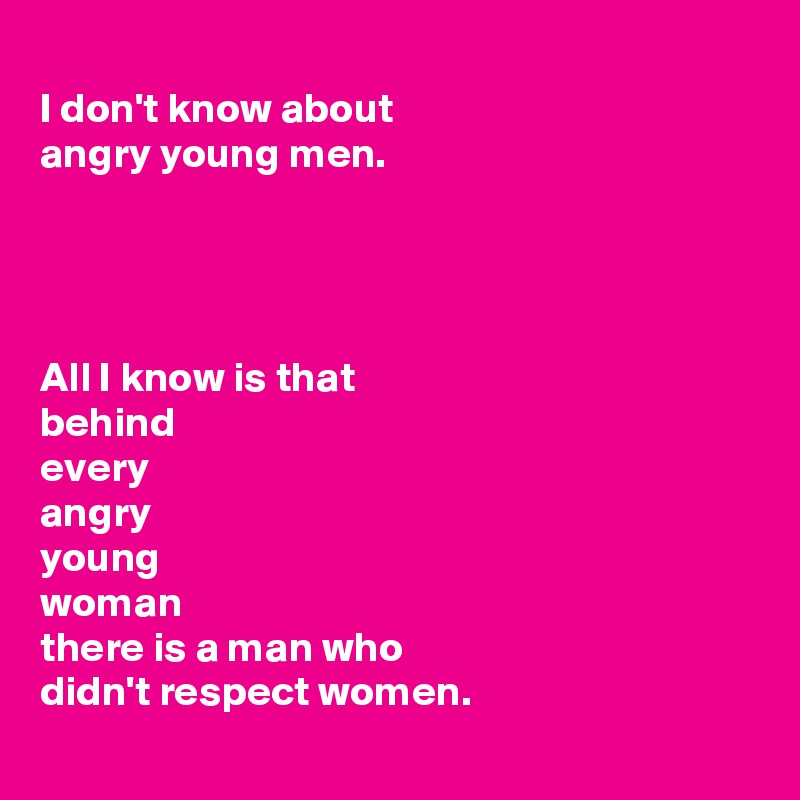 I don't know about  angry young men.     All I know is that  behind  every  angry  young  woman  there is a man who  didn't respect women.