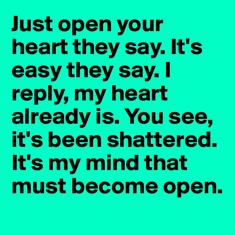Just open your heart they say. It's easy they say. I reply, my heart already is. You see, it's been shattered. It's my mind that must become open.