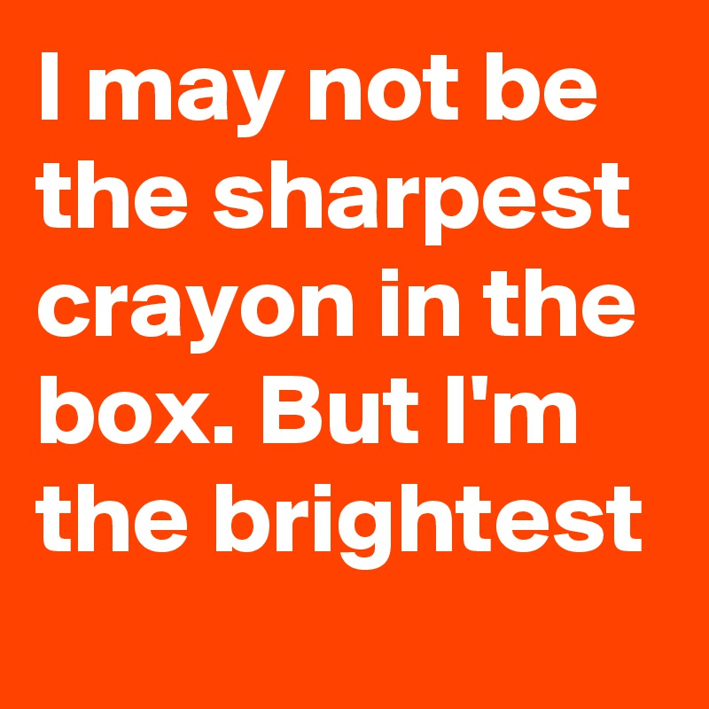 i may not be the sharpest crayon in the box but i m the brightest