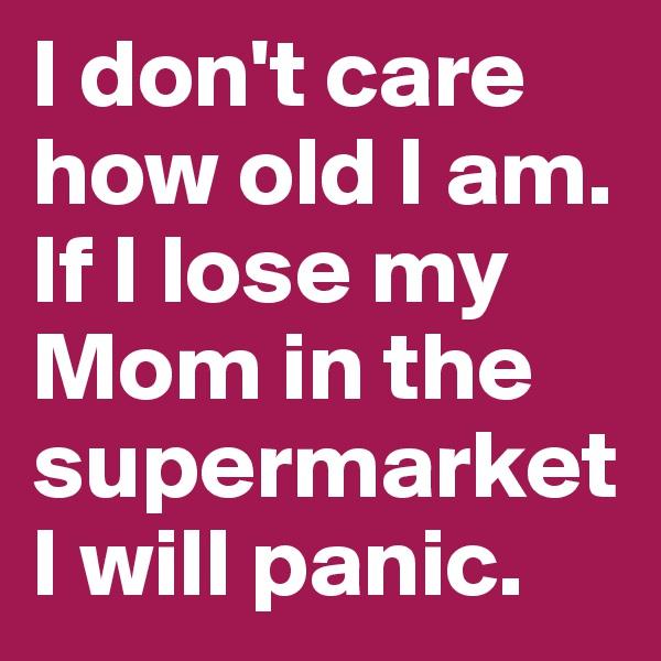 I don't care how old I am. If I lose my Mom in the supermarket I will panic.