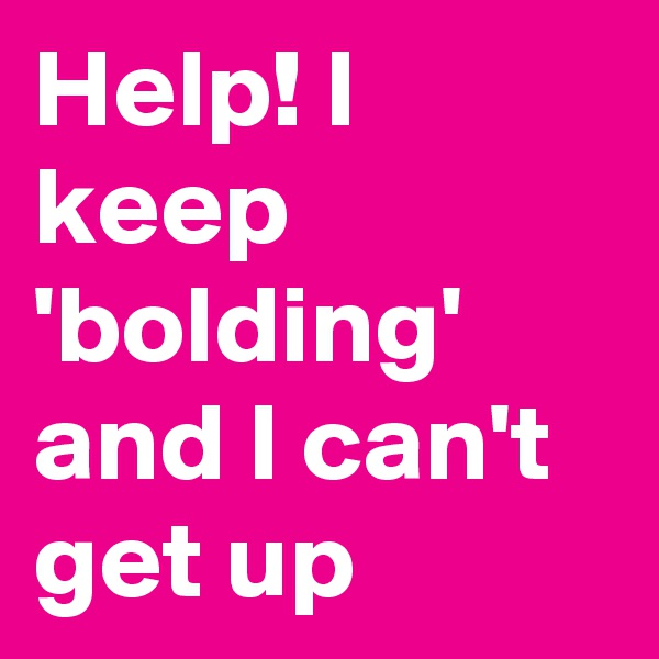 Help! I keep 'bolding' and I can't  get up