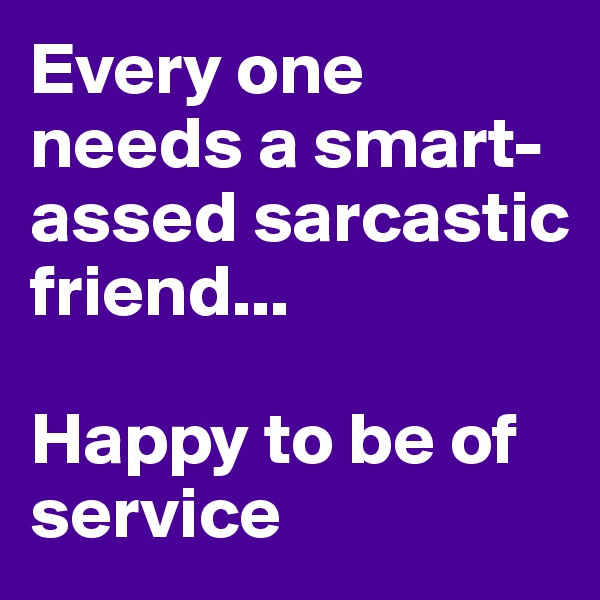 Every one needs a smart-assed sarcastic friend...   Happy to be of service