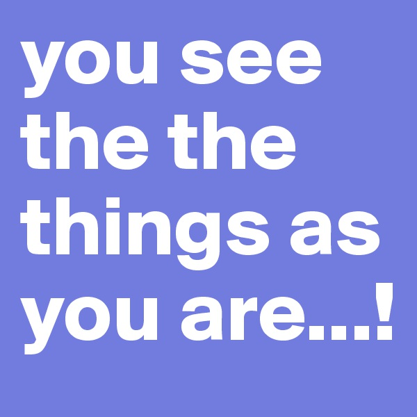 you see the the things as you are...!