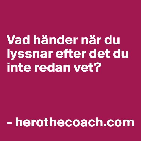 Vad händer när du lyssnar efter det du inte redan vet?    - herothecoach.com