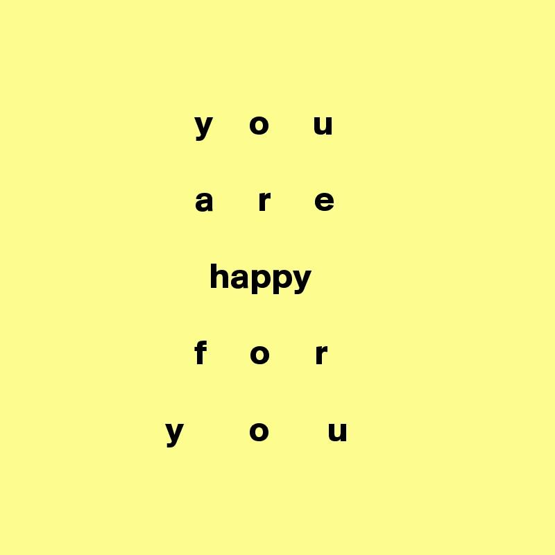 y     o      u                         a      r      e                           happy                         f      o      r                     y         o        u
