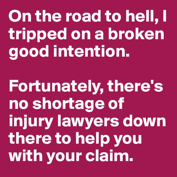 On the road to hell, I tripped on a broken good intention.  Fortunately, there's no shortage of injury lawyers down there to help you with your claim.