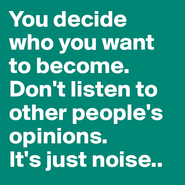 You decide who you want to become. Don't listen to other people's opinions. It's just noise..