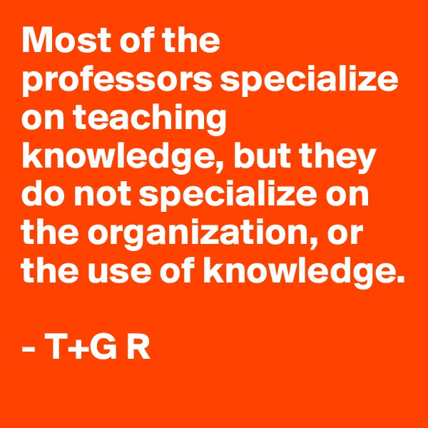 Most of the professors specialize on teaching knowledge, but they do not specialize on the organization, or the use of knowledge.                               - T+G R