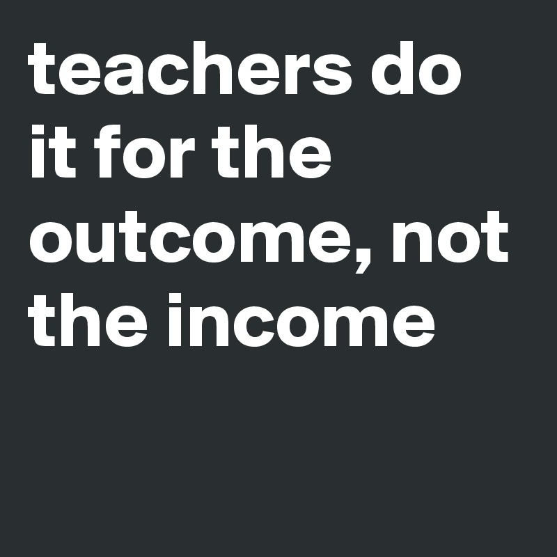 teachers do it for the outcome, not the income