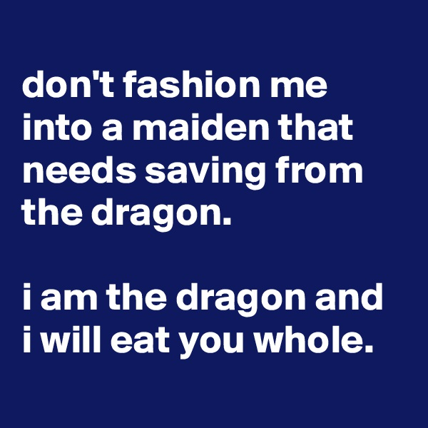 don't fashion me into a maiden that needs saving from the dragon.  i am the dragon and i will eat you whole.