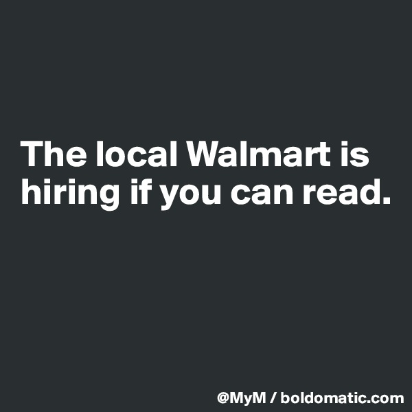 The local Walmart is hiring if you can read.